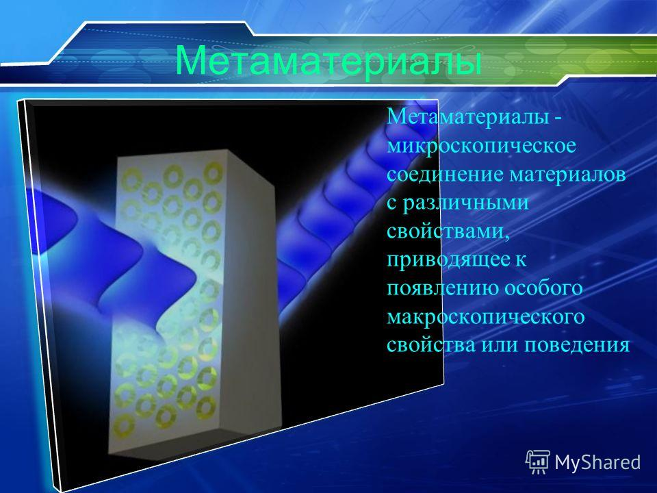 Метаматериалы Метаматериалы - микроскопическое соединение материалов с различными свойствами, приводящее к появлению особого макроскопического свойства или поведения