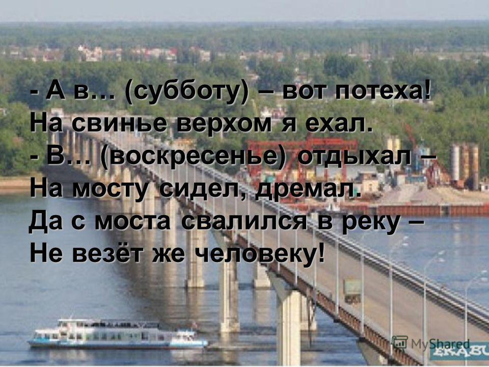 - А в… (субботу) – вот потеха! На свинье верхом я ехал. - В… (воскресенье) отдыхал – На мосту сидел, дремал. Да с моста свалился в реку – Не везёт же человеку!