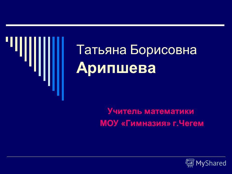 Татьяна Борисовна Арипшева Учитель математики МОУ «Гимназия» г.Чегем