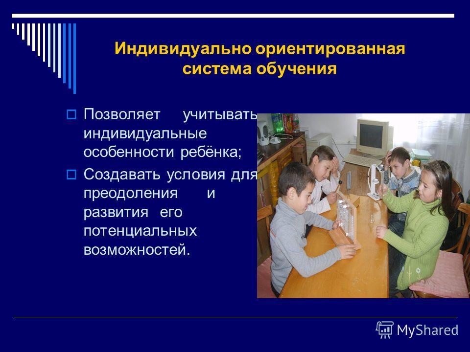 Индивидуально ориентированная система обучения Позволяет учитывать индивидуальные особенности ребёнка; Создавать условия для преодоленияи развитияего потенциальных возможностей.