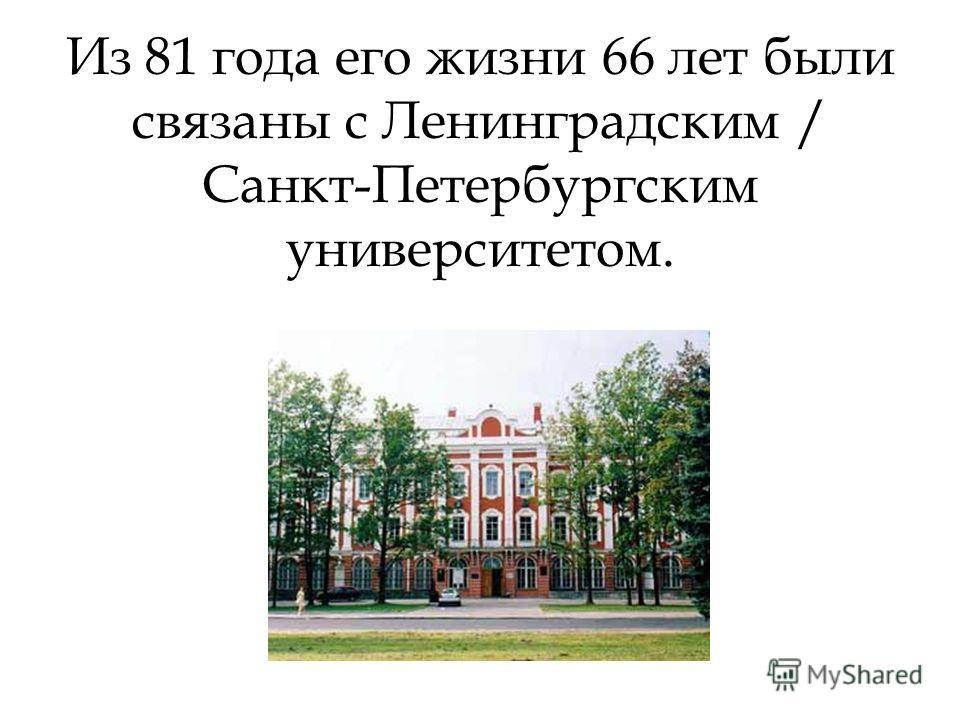 Из 81 года его жизни 66 лет были связаны с Ленинградским / Санкт-Петербургским университетом.