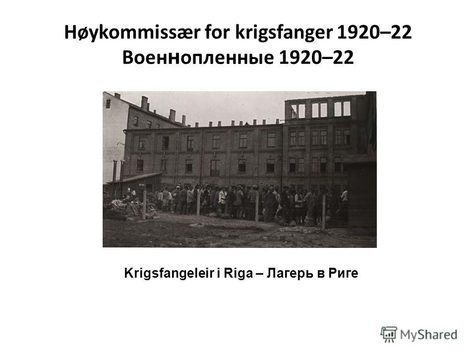 Høykommissær for krigsfanger 1920–22 Воен н опленные 1920–22 Krigsfangeleir i Riga – Лагерь в Риге