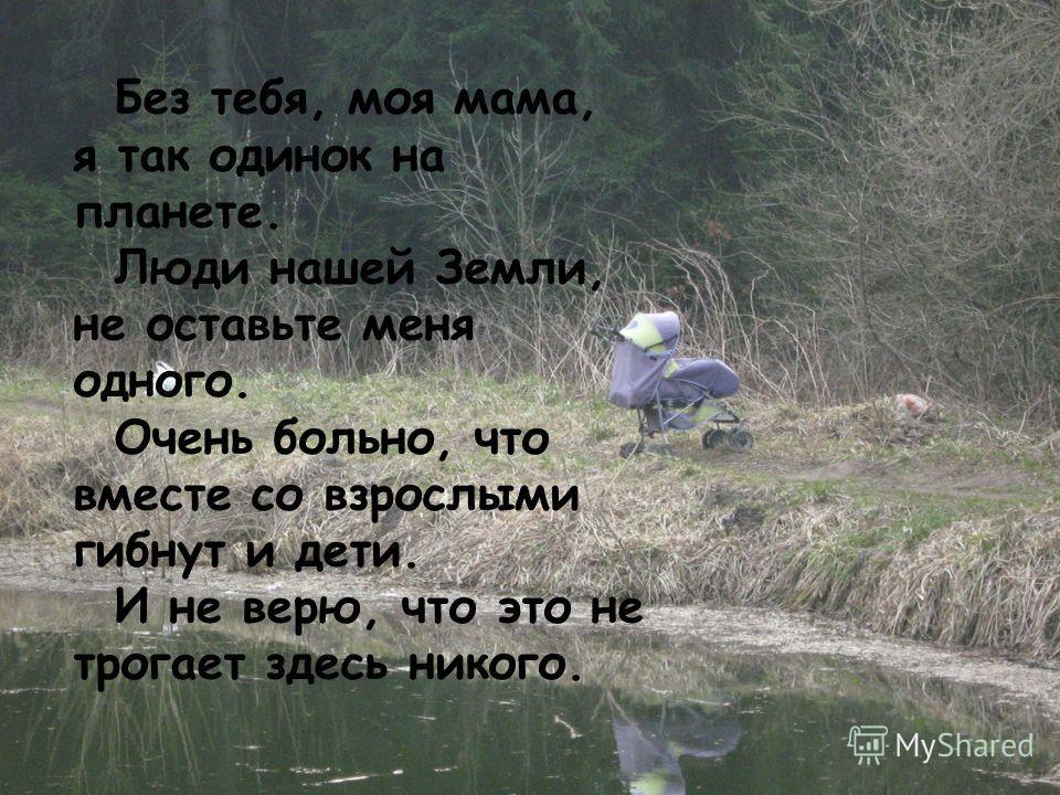 Без тебя, моя мама, я так одинок на планете. Люди нашей Земли, не оставьте меня одного. Очень больно, что вместе со взрослыми гибнут и дети. И не верю, что это не трогает здесь никого.
