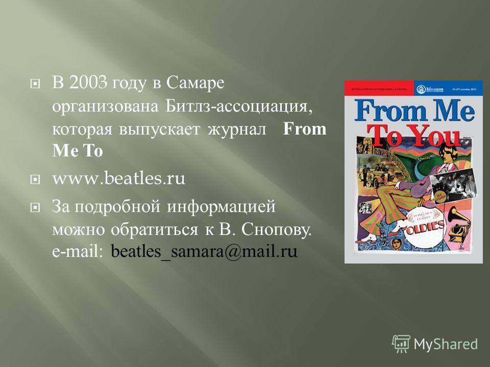 В 2003 году в Самаре организована Битлз - ассоциация, которая выпускает журнал From Me To www.beatles.ru За подробной информацией можно обратиться к В. Снопову. e-mail: beatles_samara@mail.ru