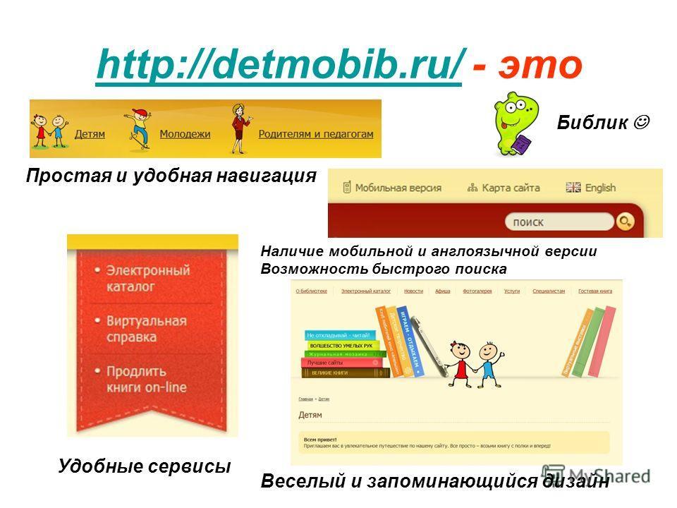 http://detmobib.ru/http://detmobib.ru/ - это Простая и удобная навигация Наличие мобильной и англоязычной версии Возможность быстрого поиска Удобные сервисы Веселый и запоминающийся дизайн Библик
