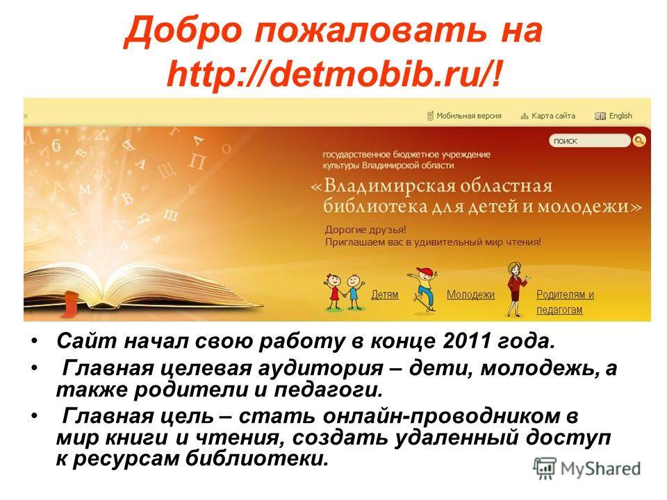 Добро пожаловать на http://detmobib.ru/! Сайт начал свою работу в конце 2011 года. Главная целевая аудитория – дети, молодежь, а также родители и педагоги. Главная цель – стать онлайн-проводником в мир книги и чтения, создать удаленный доступ к ресур