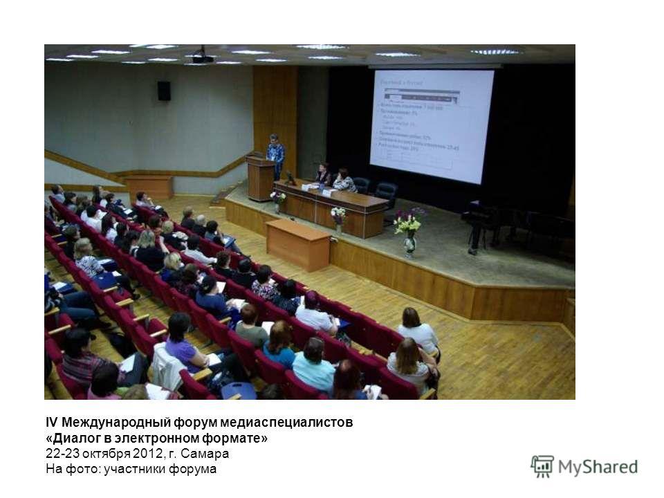 IV Международный форум медиаспециалистов «Диалог в электронном формате» 22-23 октября 2012, г. Самара На фото: участники форума