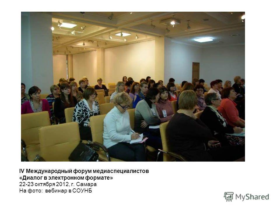 IV Международный форум медиаспециалистов «Диалог в электронном формате» 22-23 октября 2012, г. Самара На фото: вебинар в СОУНБ