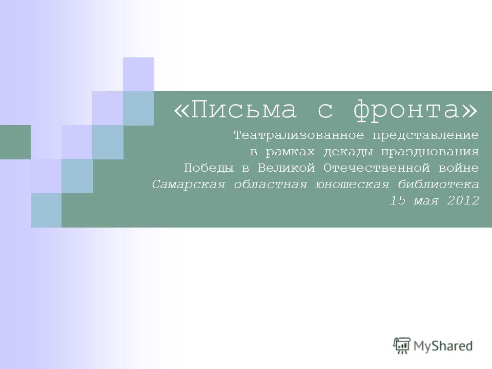 «Письма с фронта» Театрализованное представление в рамках декады празднования Победы в Великой Отечественной войне Самарская областная юношеская библиотека 15 мая 2012