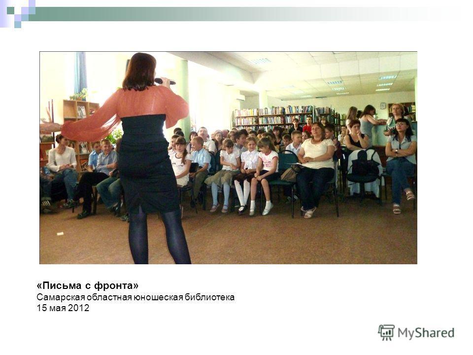 «Письма с фронта» Самарская областная юношеская библиотека 15 мая 2012