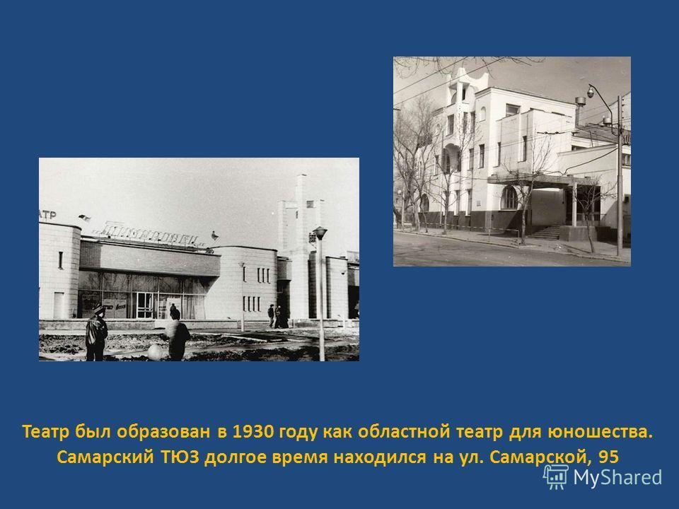 Театр был образован в 1930 году как областной театр для юношества. Самарский ТЮЗ долгое время находился на ул. Самарской, 95