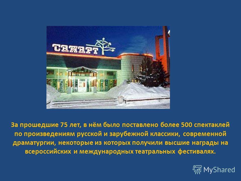 За прошедшие 75 лет, в нём было поставлено более 500 спектаклей по произведениям русской и зарубежной классики, современной драматургии, некоторые из которых получили высшие награды на всероссийских и международных театральных фестивалях.
