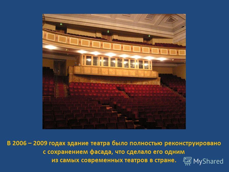 В 2006 – 2009 годах здание театра было полностью реконструировано с сохранением фасада, что сделало его одним из самых современных театров в стране.