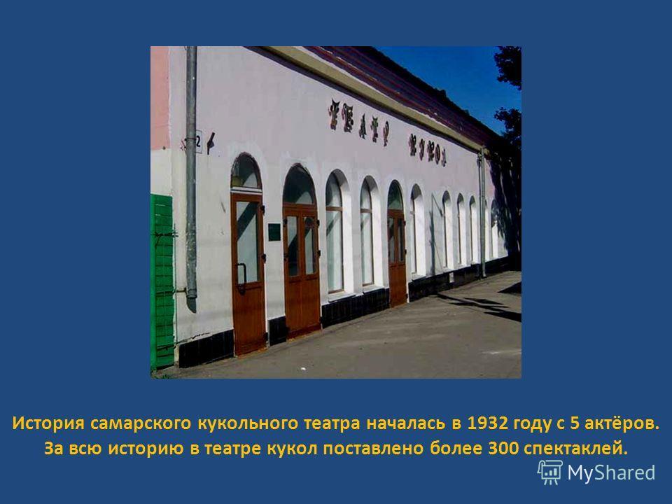 История самарского кукольного театра началась в 1932 году с 5 актёров. За всю историю в театре кукол поставлено более 300 спектаклей.