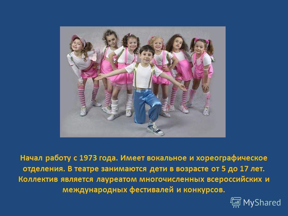 Начал работу с 1973 года. Имеет вокальное и хореографическое отделения. В театре занимаются дети в возрасте от 5 до 17 лет. Коллектив является лауреатом многочисленных всероссийских и международных фестивалей и конкурсов.