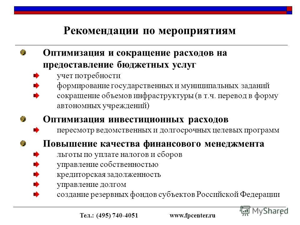 Тел.: (495) 740-4051www.fpcenter.ru 7 Рекомендации по мероприятиям Оптимизация и сокращение расходов на предоставление бюджетных услуг учет потребности формирование государственных и муниципальных заданий сокращение объемов инфраструктуры (в т.ч. пер