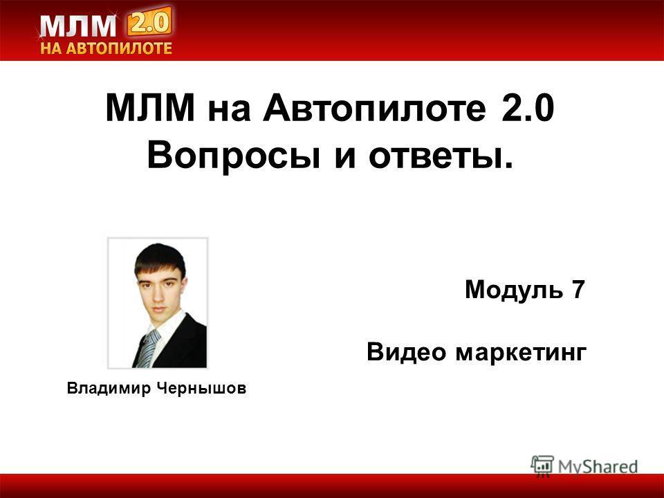 Владимир Чернышов МЛМ на Автопилоте 2.0 Вопросы и ответы. Модуль 7 Видео маркетинг