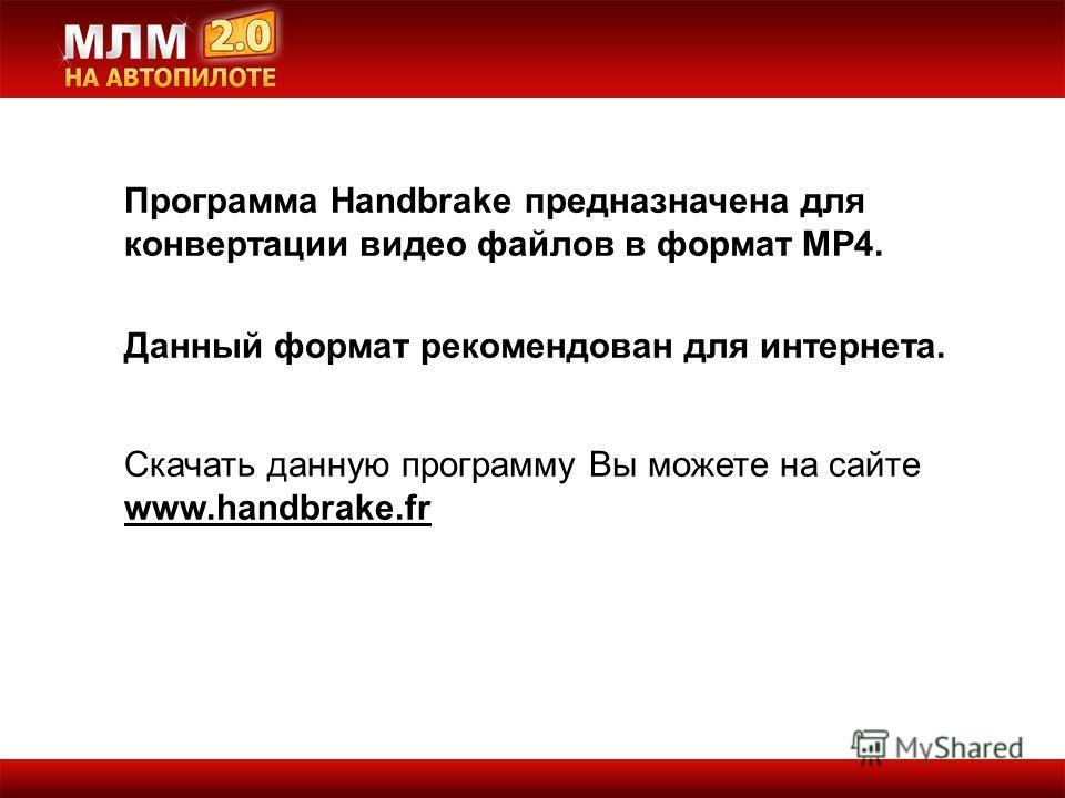 Программа Handbrake предназначена для конвертации видео файлов в формат MP4. Данный формат рекомендован для интернета. Скачать данную программу Вы можете на сайте www.handbrake.fr