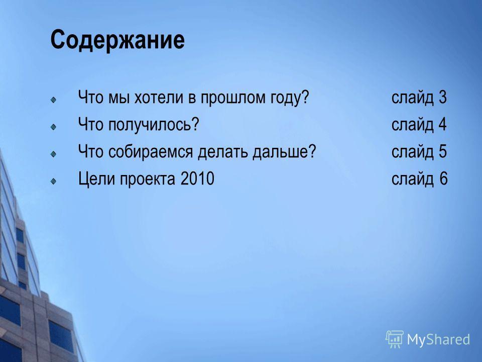 Содержание Что мы хотели в прошлом году? слайд 3 Что получилось? слайд 4 Что собираемся делать дальше? слайд 5 Цели проекта 2010 слайд 6
