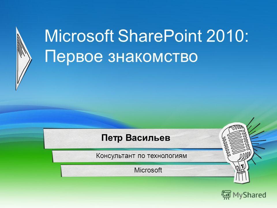 Microsoft SharePoint 2010: Первое знакомство Microsoft Петр Васильев Консультант по технологиям