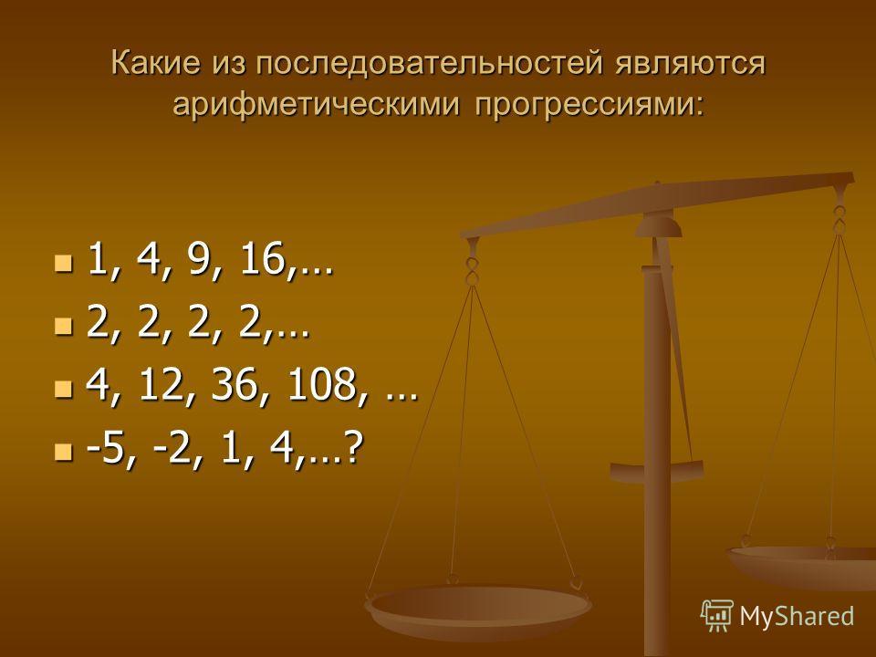 Какие из последовательностей являются арифметическими прогрессиями: 1, 4, 9, 16,… 2, 2, 2, 2,… 4, 12, 36, 108, … -5, -2, 1, 4,…?
