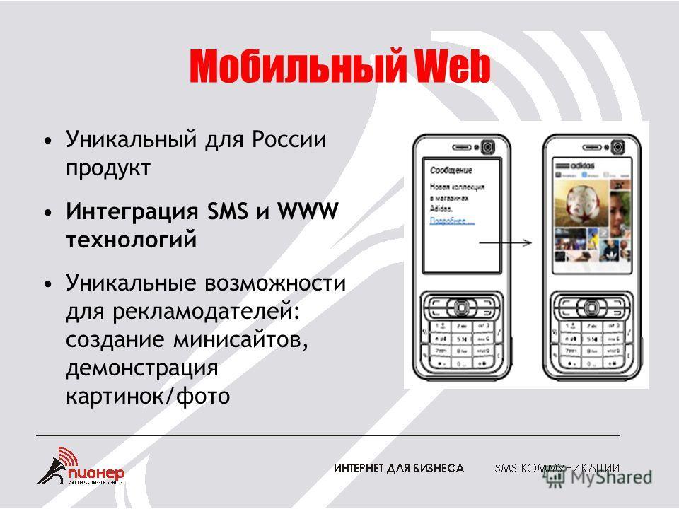 Мобильный Web Уникальный для России продукт Интеграция SMS и WWW технологий Уникальные возможности для рекламодателей: создание минисайтов, демонстрация картинок/фото