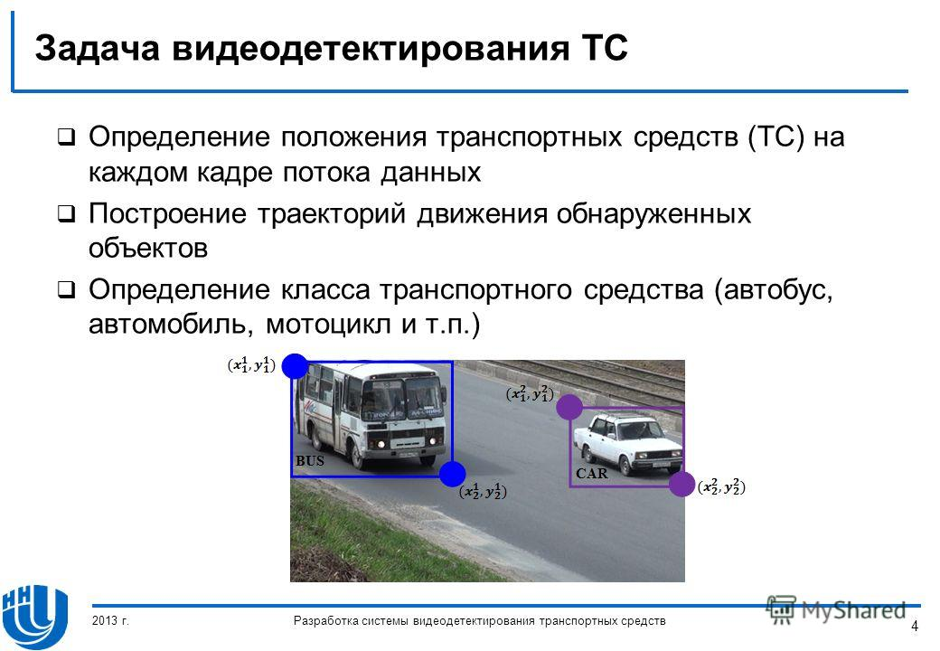 4 Задача видеодетектирования ТС Определение положения транспортных средств (ТС) на каждом кадре потока данных Построение траекторий движения обнаруженных объектов Определение класса транспортного средства (автобус, автомобиль, мотоцикл и т.п.) 2013 г
