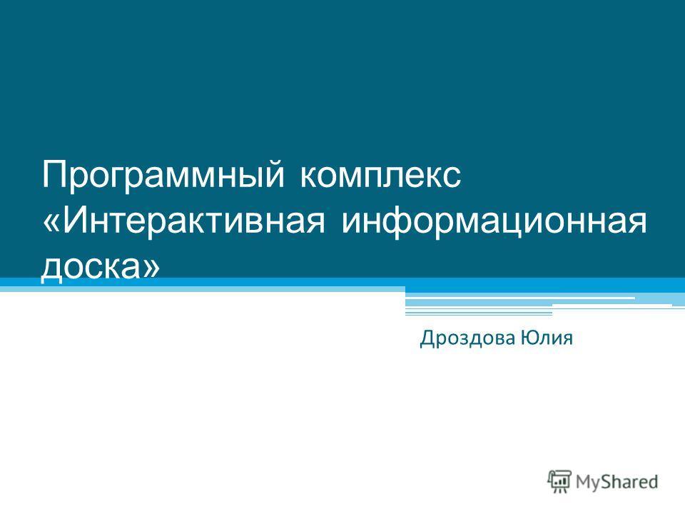 Программный комплекс «Интерактивная информационная доска» Дроздова Юлия