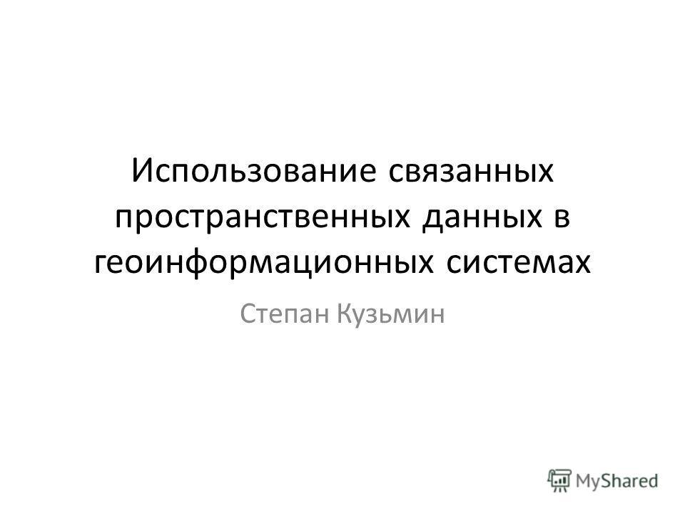 Использование связанных пространственных данных в геоинформационных системах Степан Кузьмин