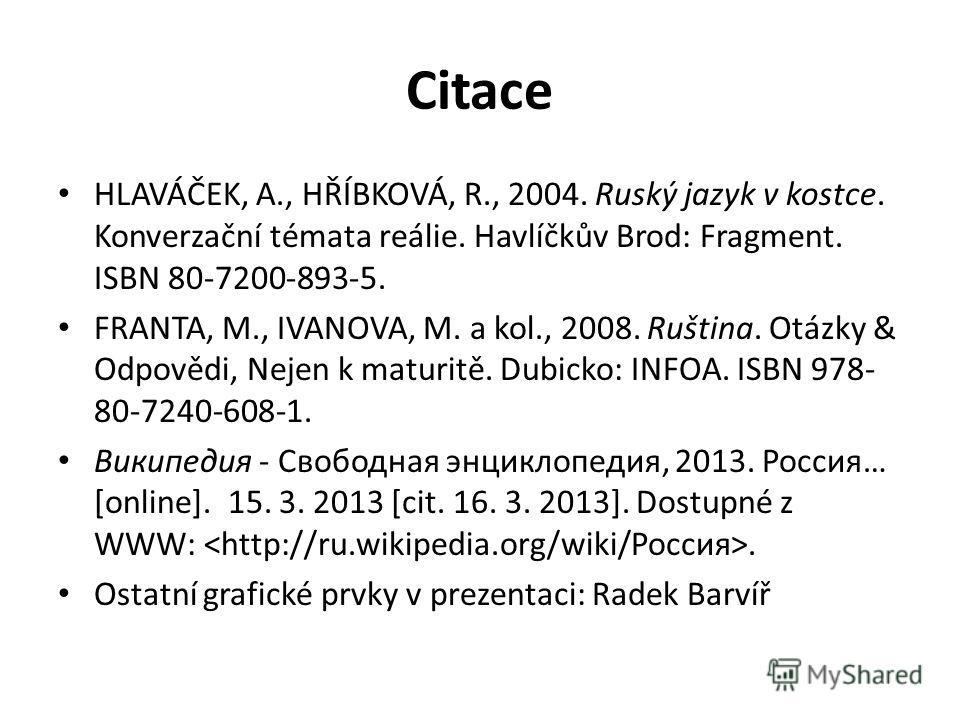 Citace HLAVÁČEK, A., HŘÍBKOVÁ, R., 2004. Ruský jazyk v kostce. Konverzační témata reálie. Havlíčkův Brod: Fragment. ISBN 80-7200-893-5. FRANTA, M., IVANOVA, M. a kol., 2008. Ruština. Otázky & Odpovědi, Nejen k maturitě. Dubicko: INFOA. ISBN 978- 80-7