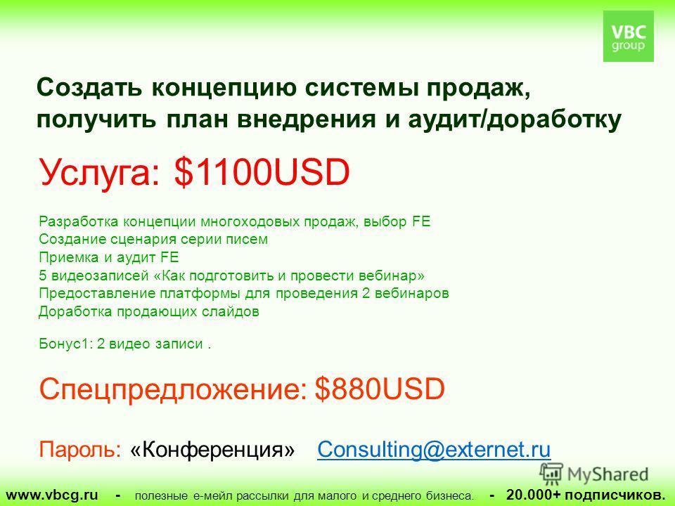 www.vbcg.ru - полезные е-мейл рассылки для малого и среднего бизнеса. - 20.000+ подписчиков. Услуга: $1100USD Разработка концепции многоходовых продаж, выбор FE Создание сценария серии писем Приемка и аудит FE 5 видеозаписей «Как подготовить и провес