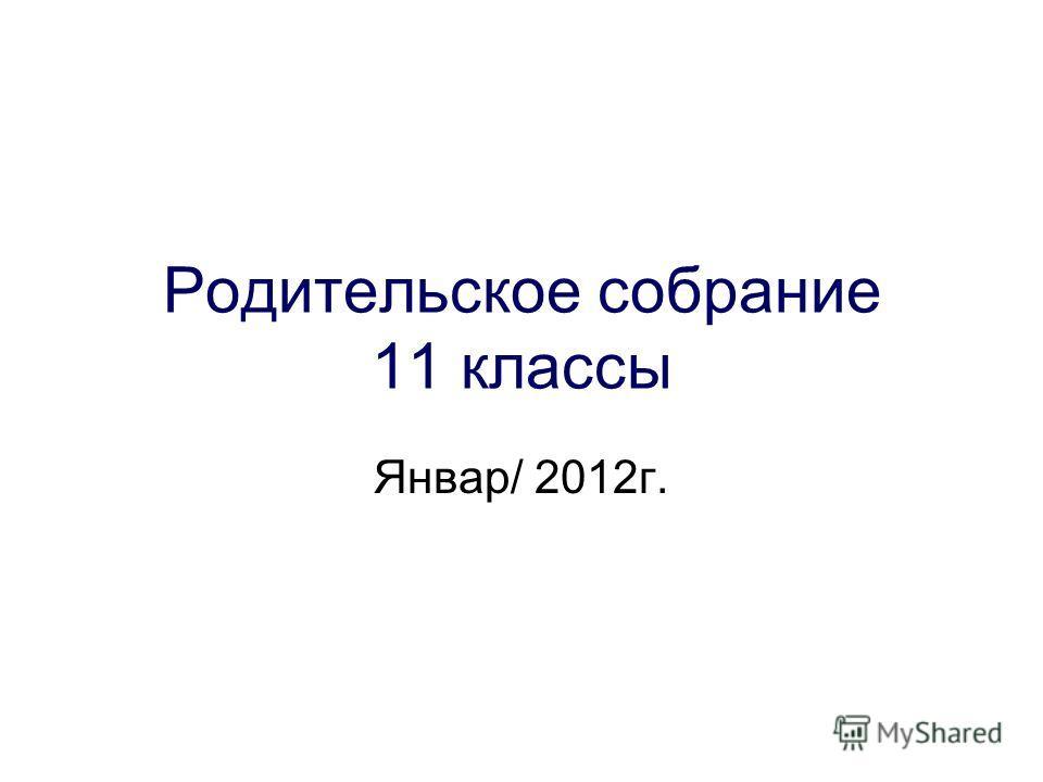 Родительское собрание 11 классы Январ/ 2012г.