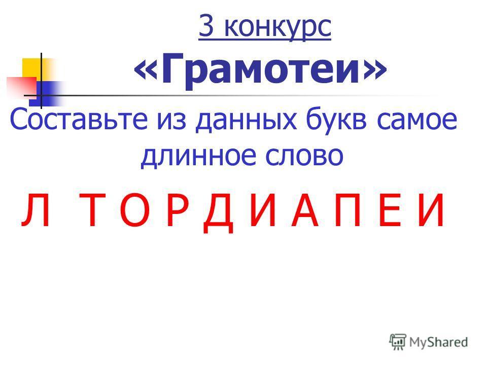 3 конкурс «Грамотеи» Составьте из данных букв самое длинное слово Л Т О Р Д И А П Е И