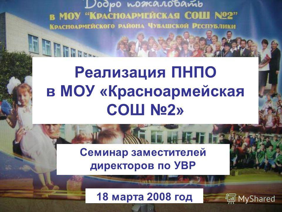 Реализация ПНПО в МОУ «Красноармейская СОШ 2» Семинар заместителей директоров по УВР 18 марта 2008 год