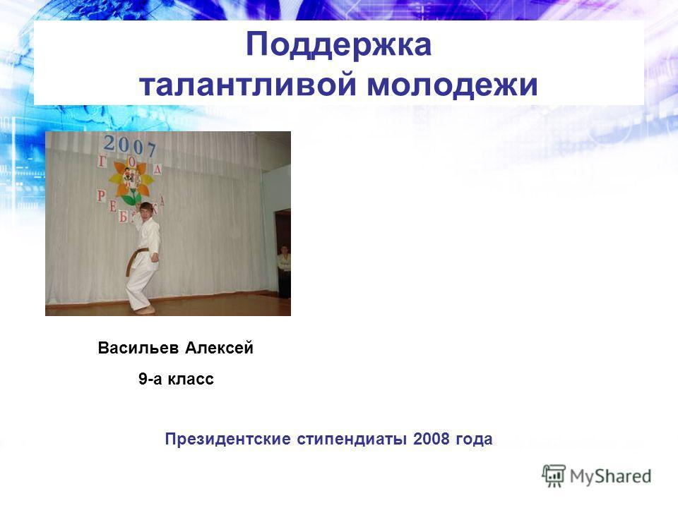 Поддержка талантливой молодежи Президентские стипендиаты 2008 года Васильев Алексей 9-а класс