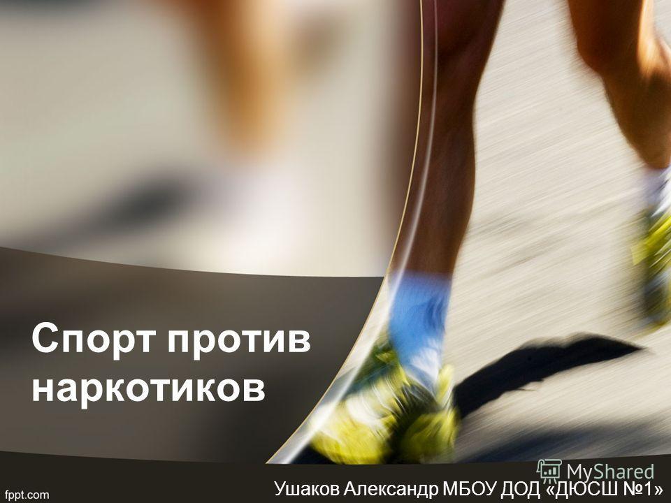 Спорт против наркотиков Ушаков Александр МБОУ ДОД «ДЮСШ 1»
