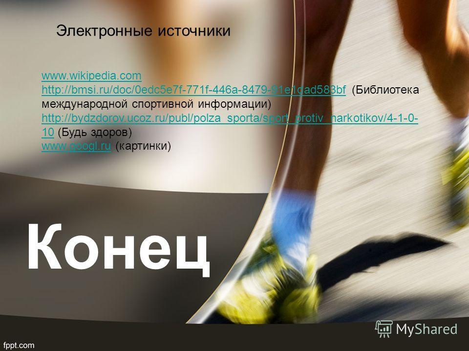 Конец www.wikipedia.com http://bmsi.ru/doc/0edc5e7f-771f-446a-8479-91e1dad583bfhttp://bmsi.ru/doc/0edc5e7f-771f-446a-8479-91e1dad583bf (Библиотека международной спортивной информации) http://bydzdorov.ucoz.ru/publ/polza_sporta/sport_protiv_narkotikov
