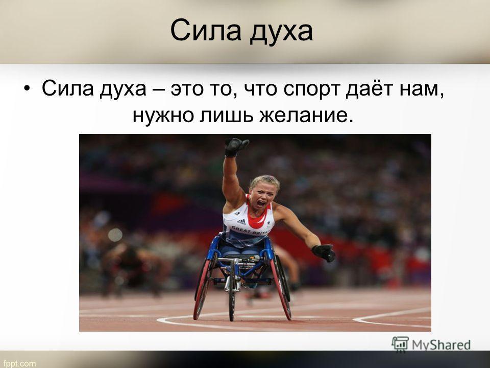 Сила духа Сила духа – это то, что спорт даёт нам, нужно лишь желание.