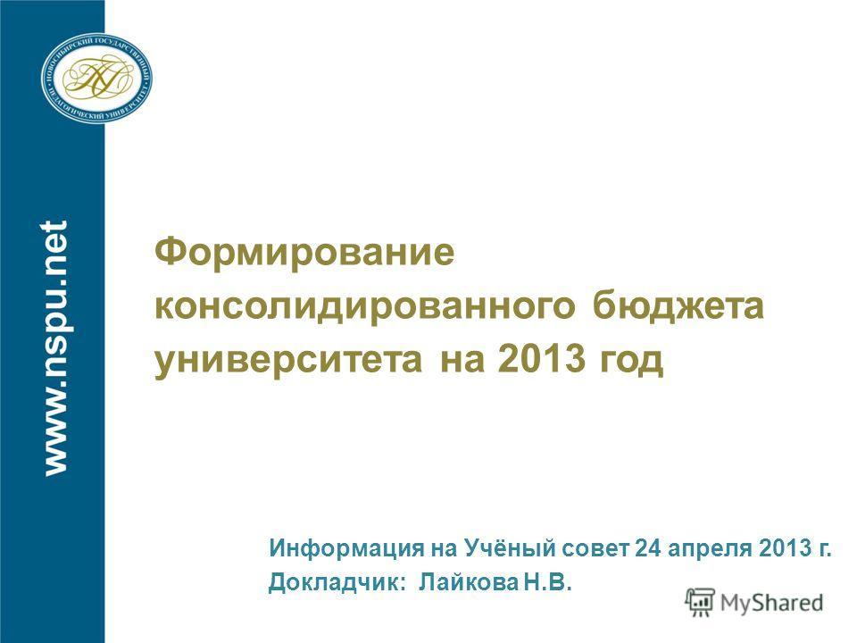 Формирование консолидированного бюджета университета на 2013 год Информация на Учёный совет 24 апреля 2013 г. Докладчик: Лайкова Н.В.