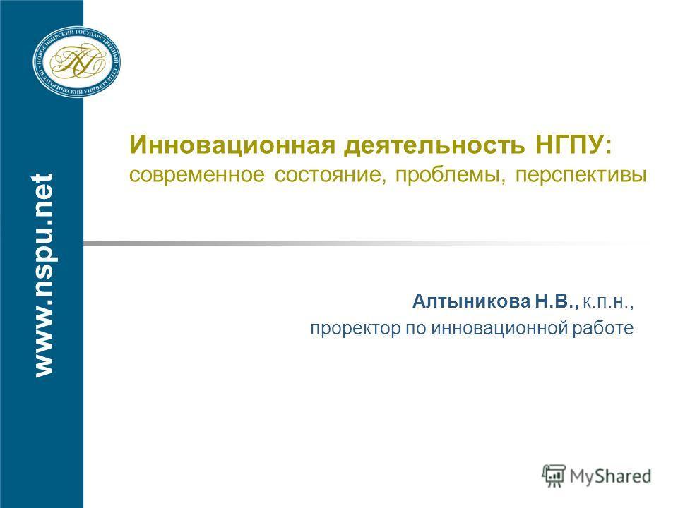 www.nspu.net Инновационная деятельность НГПУ: современное состояние, проблемы, перспективы Алтыникова Н.В., к.п.н., проректор по инновационной работе