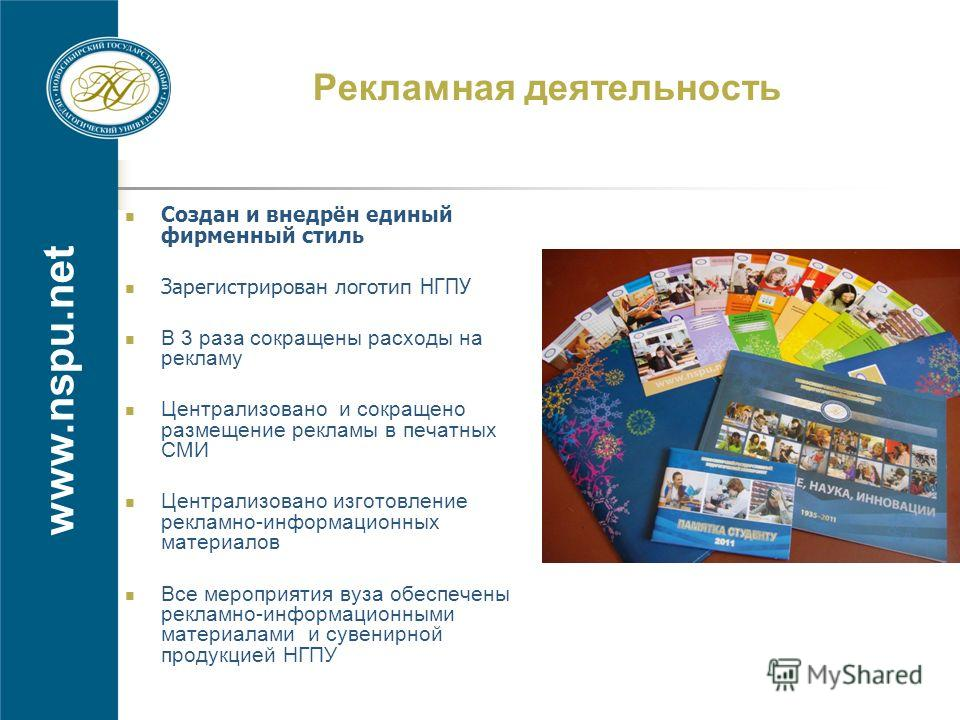 www.nspu.net Рекламная деятельность Создан и внедрён единый фирменный стиль Зарегистрирован логотип НГПУ В 3 раза сокращены расходы на рекламу Централизовано и сокращено размещение рекламы в печатных СМИ Централизовано изготовление рекламно-информаци