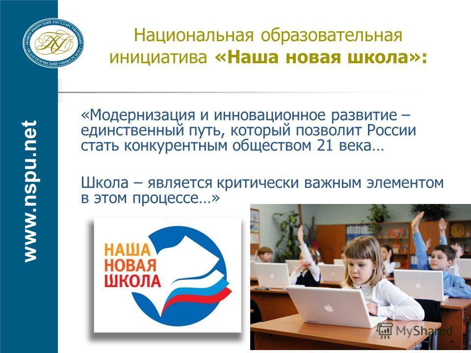 www.nspu.net Национальная образовательная инициатива «Наша новая школа»: «Модернизация и инновационное развитие – единственный путь, который позволит России стать конкурентным обществом 21 века… Школа – является критически важным элементом в этом про