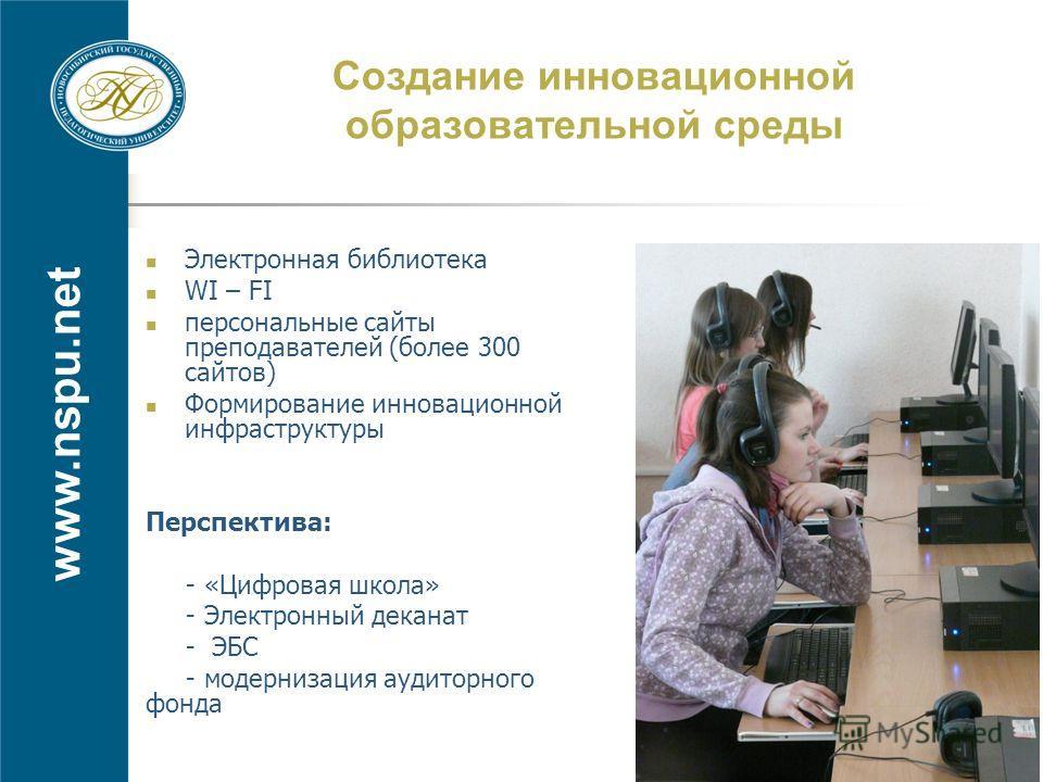 www.nspu.net Создание инновационной образовательной среды Электронная библиотека WI – FI персональные сайты преподавателей (более 300 сайтов) Формирование инновационной инфраструктуры Перспектива: - «Цифровая школа» - Электронный деканат - ЭБС - моде
