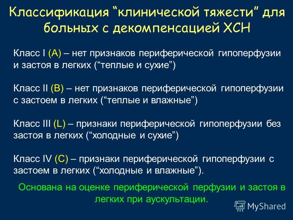 Классификация клинической тяжести для больных с декомпенсацией ХСН Класс I (А) – нет признаков периферической гипоперфузии и застоя в легких (теплые и сухие) Класс II (В) – нет признаков периферической гипоперфузии с застоем в легких (теплые и влажны
