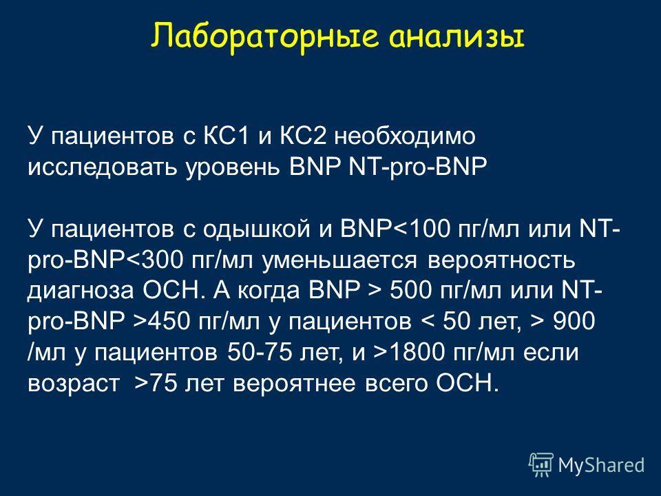 Лабораторные анализы У пациентов с КС1 и КС2 необходимо исследовать уровень BNP NT-pro-BNP У пациентов с одышкой и BNP 500 пг/мл или NT- pro-BNP >450 пг/мл у пациентов 900 /мл у пациентов 50-75 лет, и >1800 пг/мл если возраст >75 лет вероятнее всего