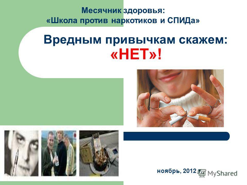 Вредным привычкам скажем: «НЕТ»! Месячник здоровья: «Школа против наркотиков и СПИДа» ноябрь, 2012 г.