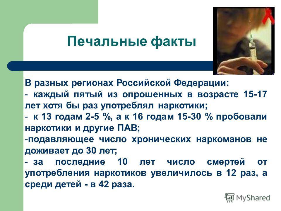 Печальные факты В разных регионах Российской Федерации: - каждый пятый из опрошенных в возрасте 15-17 лет хотя бы раз употреблял наркотики; - к 13 годам 2-5 %, а к 16 годам 15-30 % пробовали наркотики и другие ПАВ; -подавляющее число хронических нарк