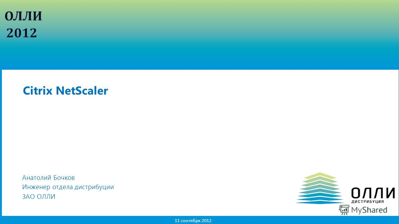 1 11 сентября 2012 Анатолий Бочков Инженер отдела дистрибуции ЗАО ОЛЛИ Citrix NetScaler