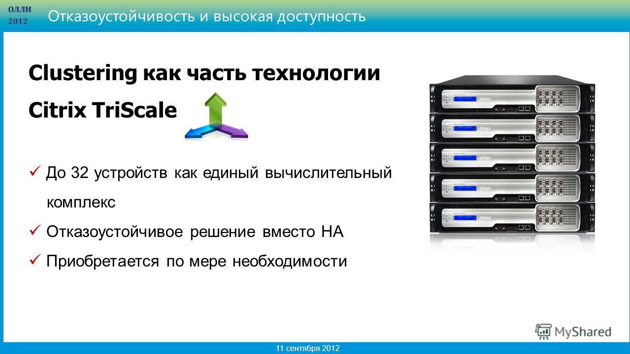 11 11 сентября 2012 Отказоустойчивость и высокая доступность Clustering как часть технологии Citrix TriScale До 32 устройств как единый вычислительный комплекс Отказоустойчивое решение вместо HA Приобретается по мере необходимости