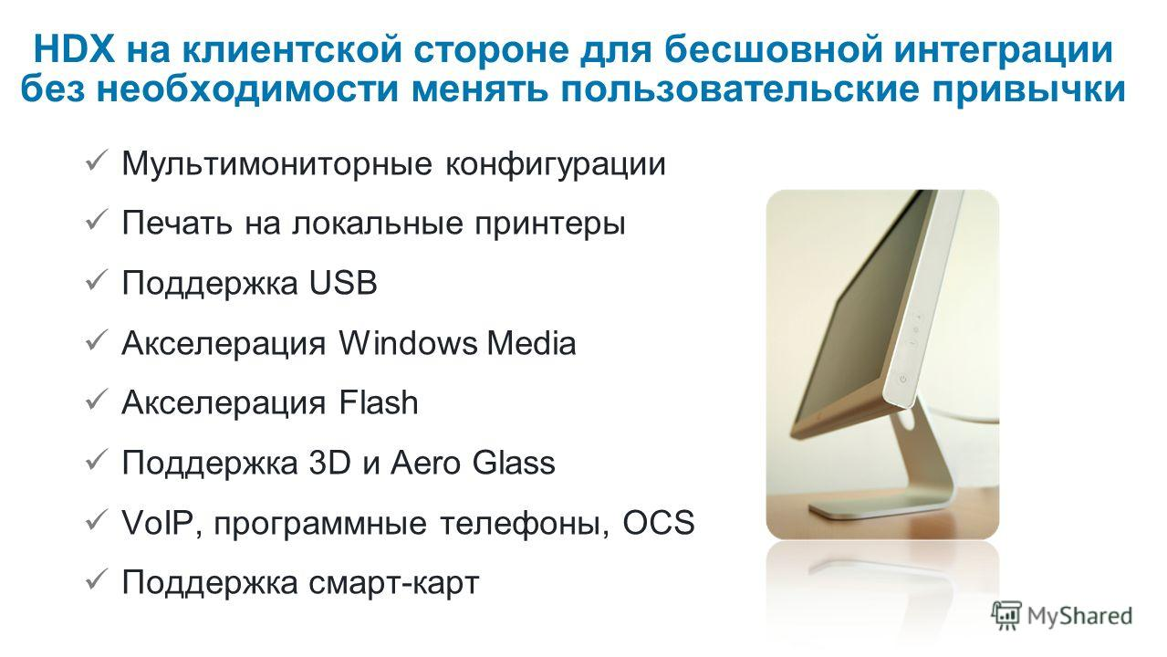 HDX на клиентской стороне для бесшовной интеграции без необходимости менять пользовательские привычки Мультимониторные конфигурации Печать на локальные принтеры Поддержка USB Акселерация Windows Media Акселерация Flash Поддержка 3D и Aero Glass VoIP,